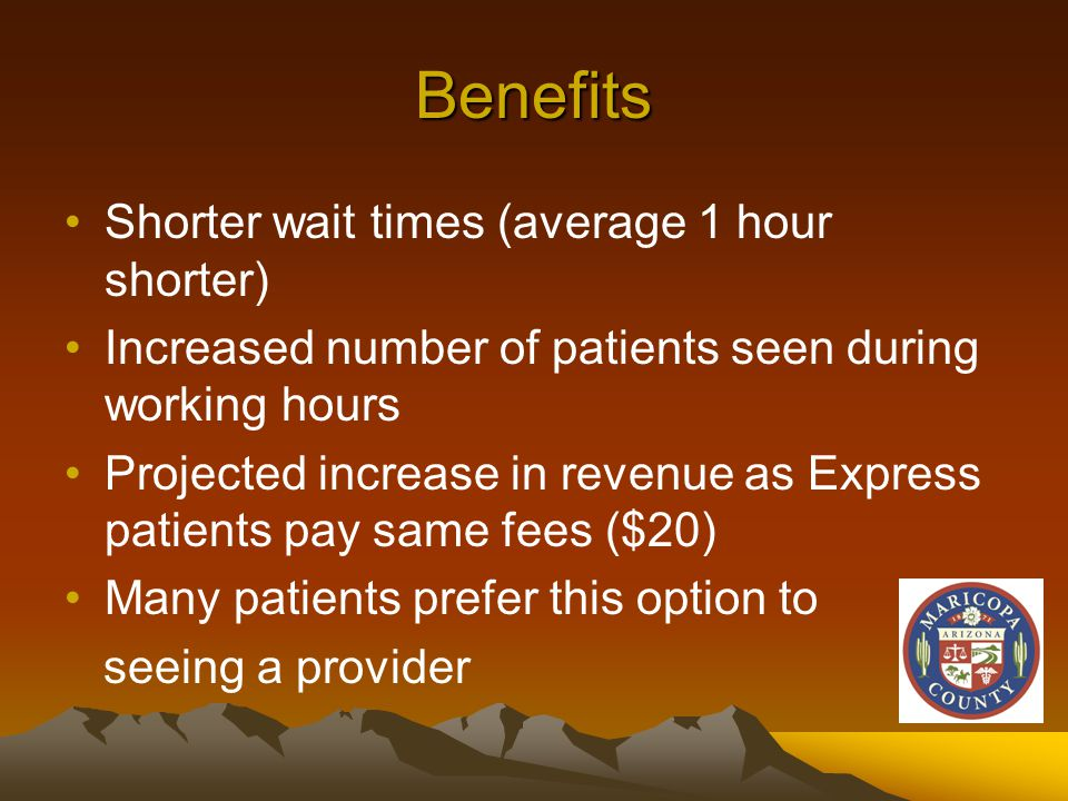 Benefits Shorter wait times (average 1 hour shorter) Increased number of patients seen during working hours Projected increase in revenue as Express patients pay same fees ($20) Many patients prefer this option to seeing a provider
