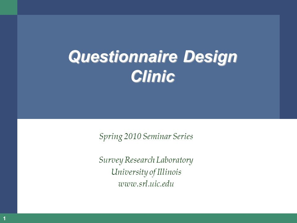 1 Questionnaire Design Clinic Spring 2010 Seminar Series Survey Research Laboratory University of Illinois www.srl.uic.edu