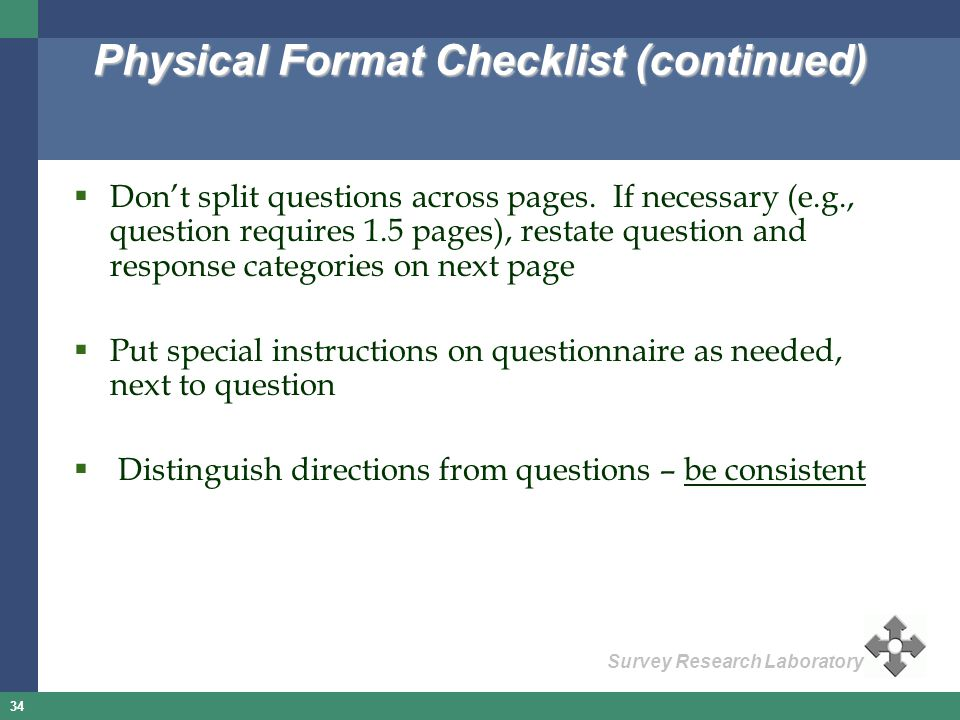 34 Survey Research Laboratory Physical Format Checklist (continued) Dont split questions across pages. If necessary (e.g., question requires 1.5 pages