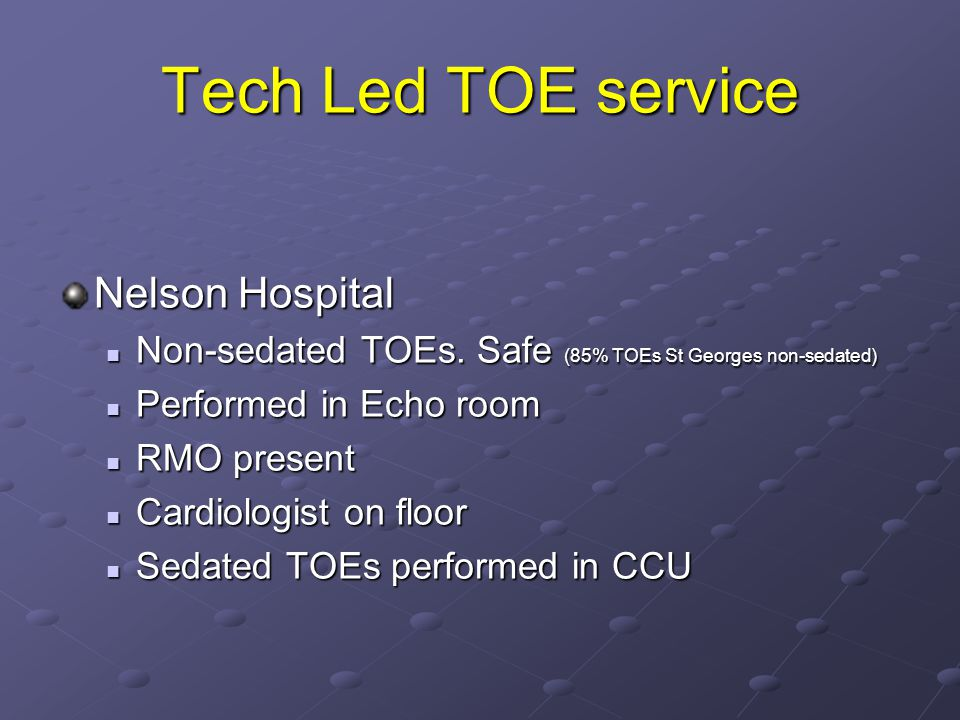 Tech Led TOE service Nelson Hospital Non-sedated TOEs. Safe (85% TOEs St Georges non-sedated) Non-sedated TOEs. Safe (85% TOEs St Georges non-sedated)