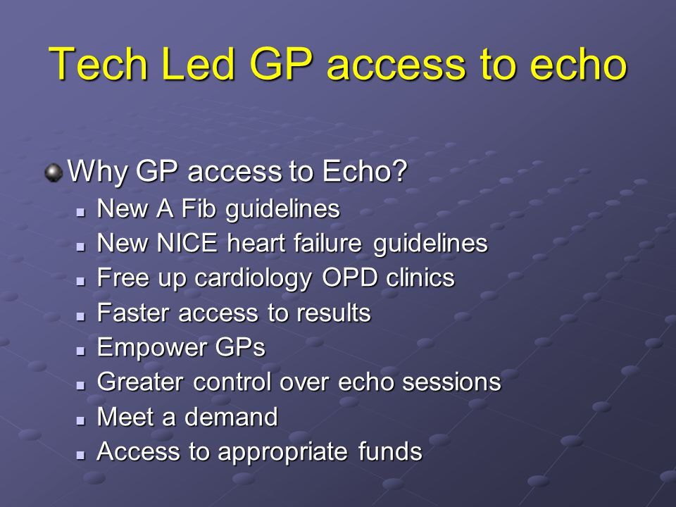 Tech Led GP access to echo Why GP access to Echo? New A Fib guidelines New A Fib guidelines New NICE heart failure guidelines New NICE heart failure g