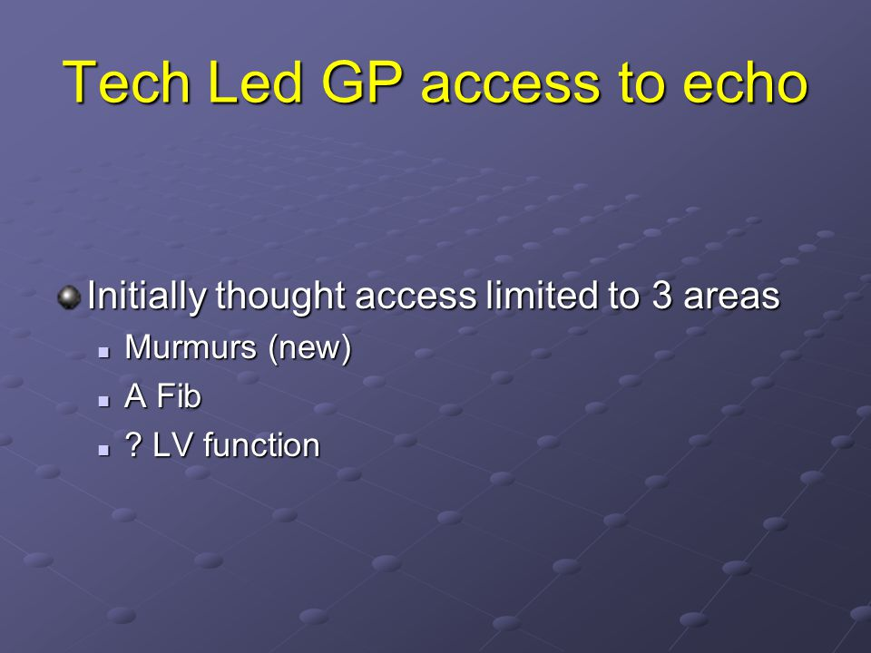 Tech Led GP access to echo Initially thought access limited to 3 areas Murmurs (new) Murmurs (new) A Fib A Fib ? LV function ? LV function