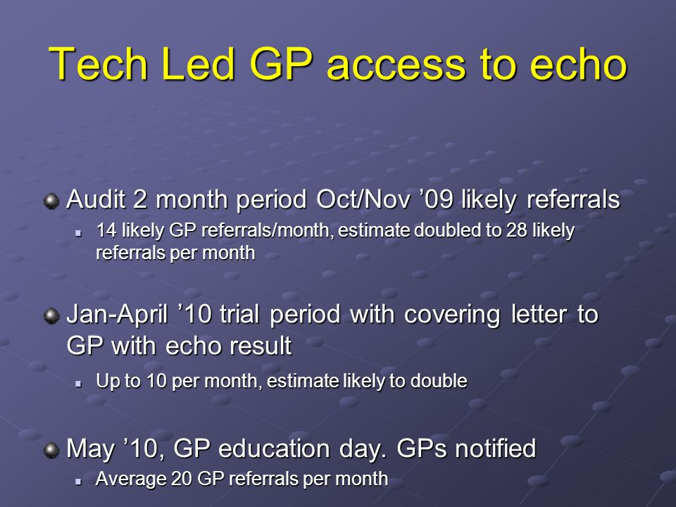 Tech Led GP access to echo Audit 2 month period Oct/Nov 09 likely referrals 14 likely GP referrals/month, estimate doubled to 28 likely referrals per month 14 likely GP referrals/month, estimate doubled to 28 likely referrals per month Jan-April 10 trial period with covering letter to GP with echo result Up to 10 per month, estimate likely to double Up to 10 per month, estimate likely to double May 10, GP education day.