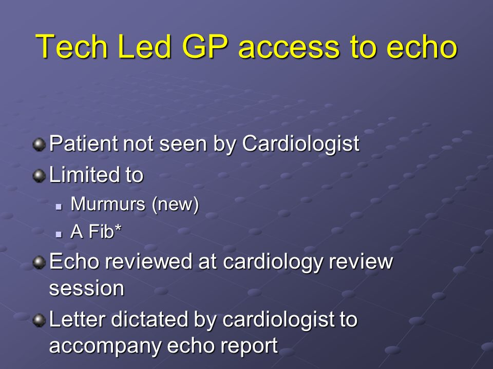 Tech Led GP access to echo Patient not seen by Cardiologist Limited to Murmurs (new) Murmurs (new) A Fib* A Fib* Echo reviewed at cardiology review se