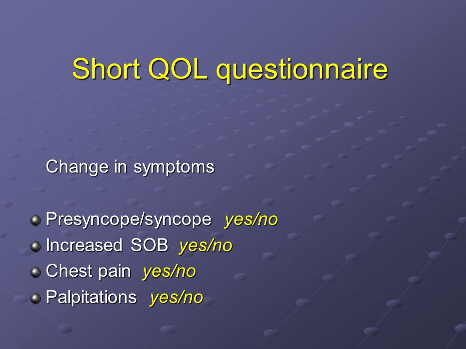 Change in symptoms Presyncope/syncope yes/no Increased SOB yes/no Chest pain yes/no Palpitations yes/no