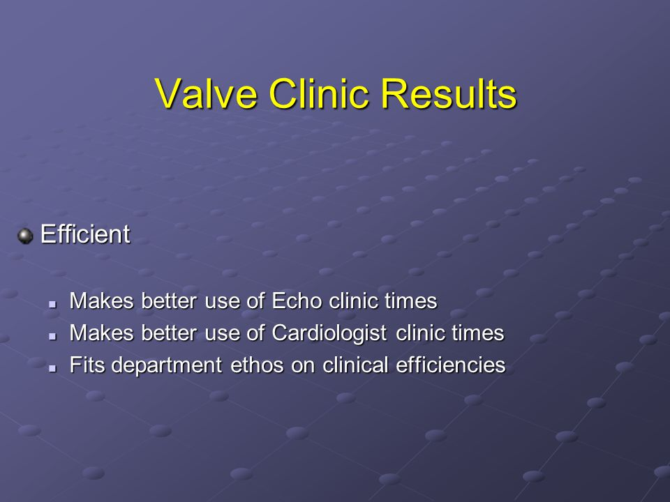 Valve Clinic Results Efficient Makes better use of Echo clinic times Makes better use of Echo clinic times Makes better use of Cardiologist clinic times Makes better use of Cardiologist clinic times Fits department ethos on clinical efficiencies Fits department ethos on clinical efficiencies