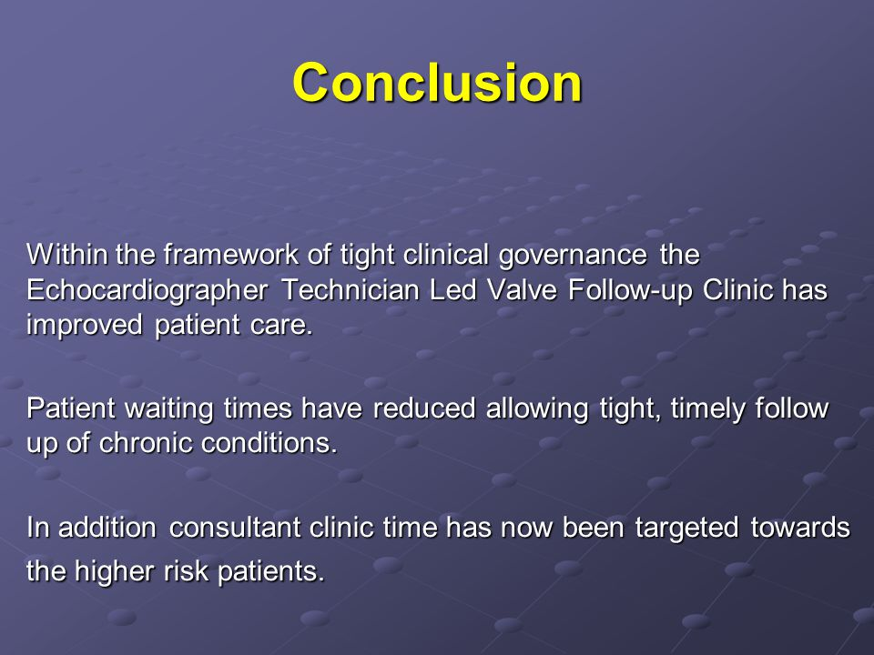 Conclusion Within the framework of tight clinical governance the Echocardiographer Technician Led Valve Follow-up Clinic has improved patient care. Pa
