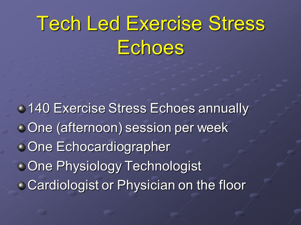 Tech Led Exercise Stress Echoes 140 Exercise Stress Echoes annually One (afternoon) session per week One Echocardiographer One Physiology Technologist Cardiologist or Physician on the floor