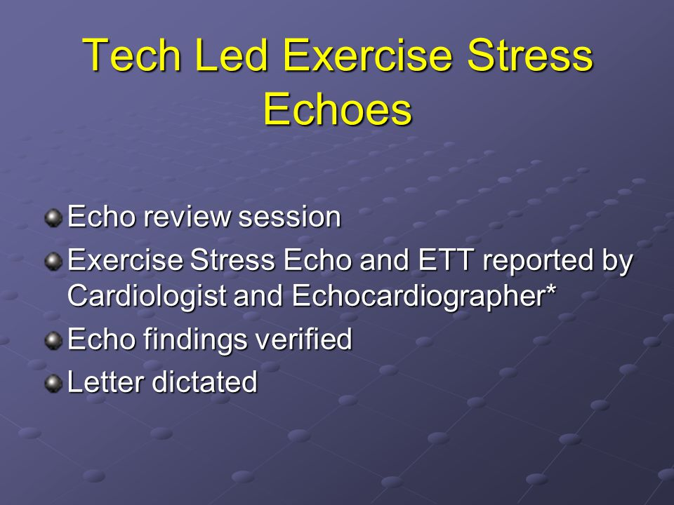 Tech Led Exercise Stress Echoes Echo review session Exercise Stress Echo and ETT reported by Cardiologist and Echocardiographer* Echo findings verified Letter dictated