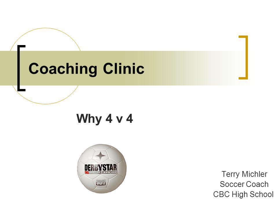 Coaching Clinic Why 4 v 4 Terry Michler Soccer Coach CBC High School