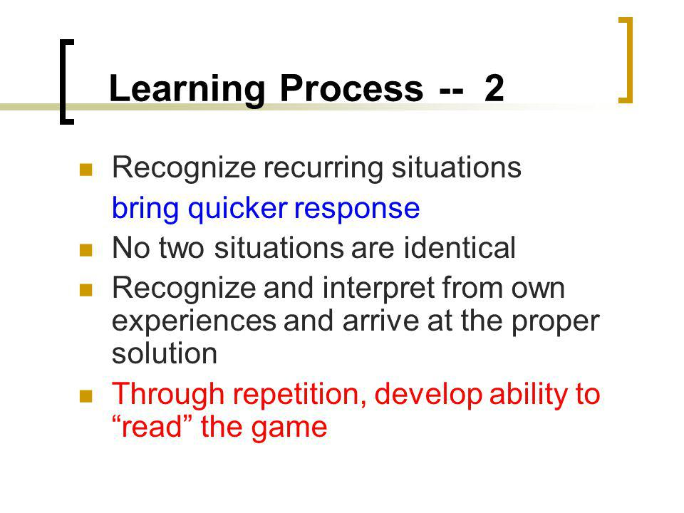 Learning Process -- 2 Recognize recurring situations bring quicker response No two situations are identical Recognize and interpret from own experiences and arrive at the proper solution Through repetition, develop ability to read the game