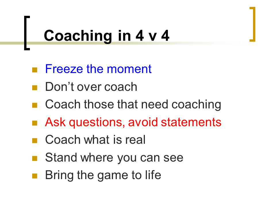 Coaching in 4 v 4 Freeze the moment Dont over coach Coach those that need coaching Ask questions, avoid statements Coach what is real Stand where you can see Bring the game to life