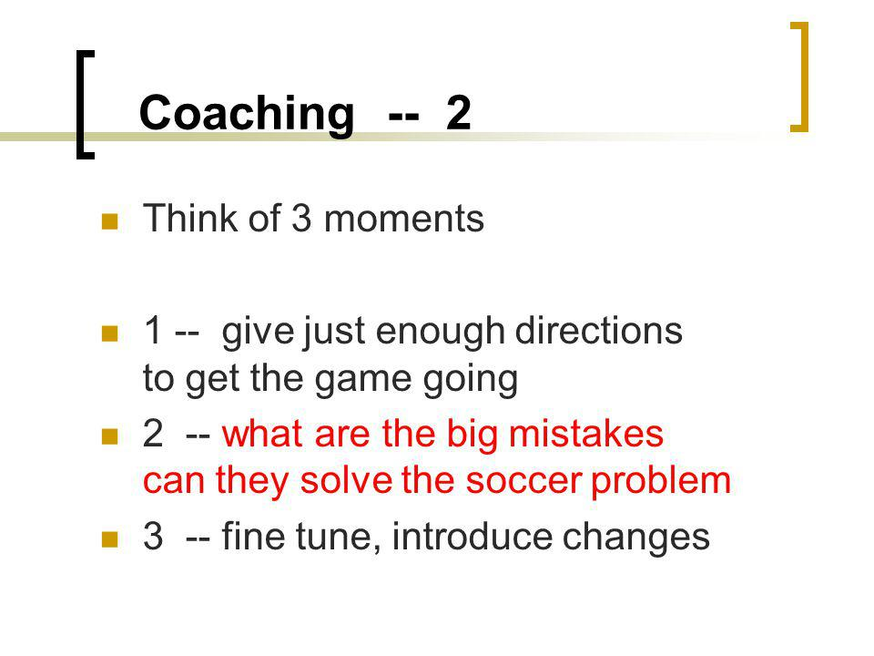 Coaching -- 2 Think of 3 moments 1 -- give just enough directions to get the game going 2 -- what are the big mistakes can they solve the soccer problem 3 -- fine tune, introduce changes