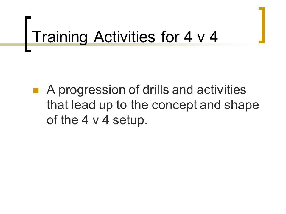 Training Activities for 4 v 4 A progression of drills and activities that lead up to the concept and shape of the 4 v 4 setup.