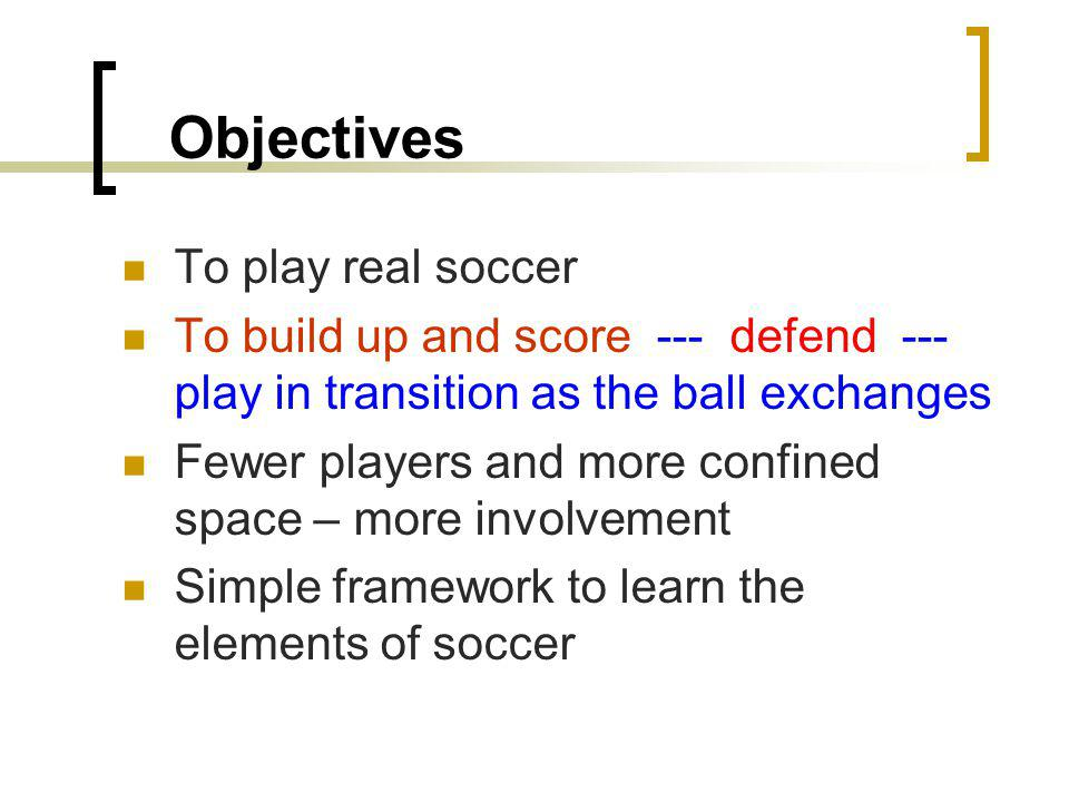 Objectives To play real soccer To build up and score --- defend --- play in transition as the ball exchanges Fewer players and more confined space – more involvement Simple framework to learn the elements of soccer