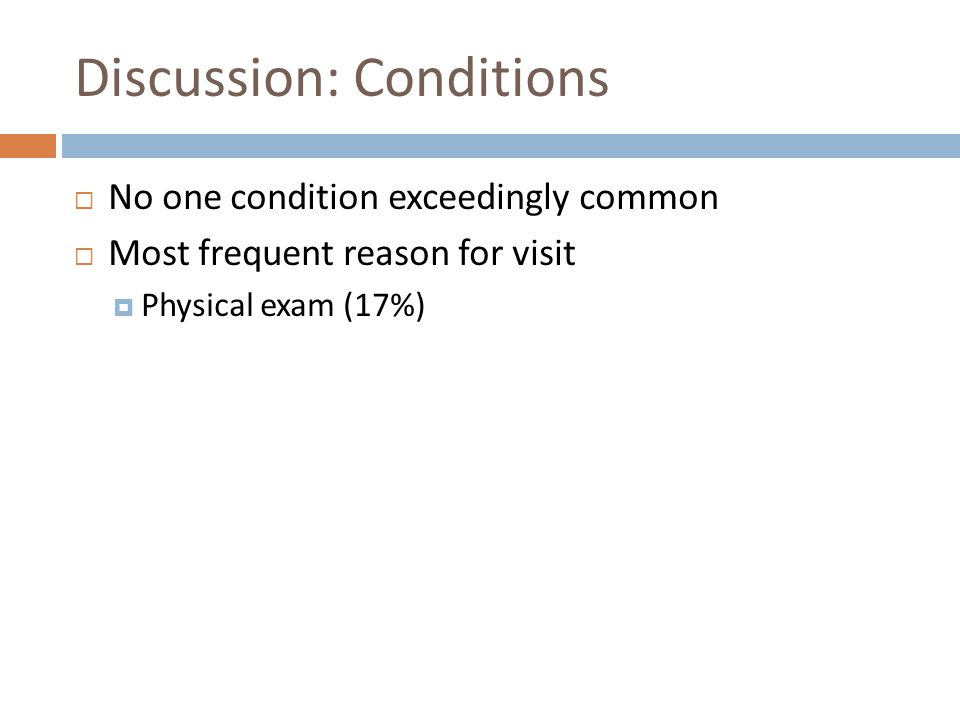 Discussion: Conditions No one condition exceedingly common Most frequent reason for visit Physical exam (17%)