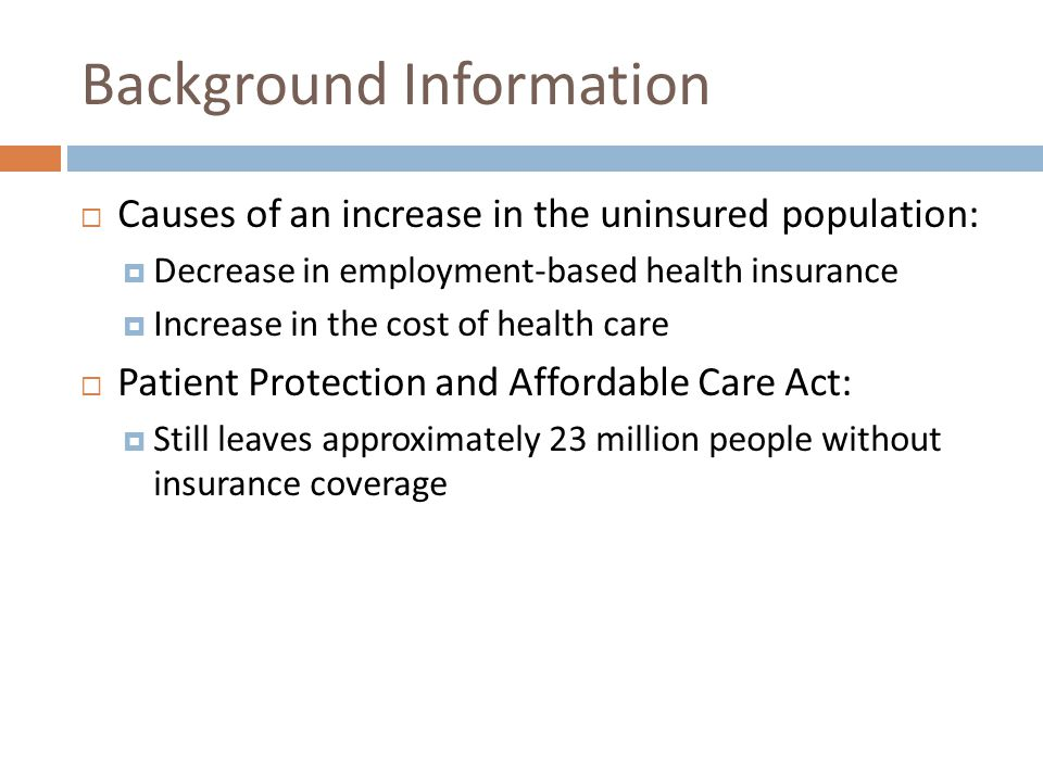 Background Information Causes of an increase in the uninsured population: Decrease in employment-based health insurance Increase in the cost of health care Patient Protection and Affordable Care Act: Still leaves approximately 23 million people without insurance coverage