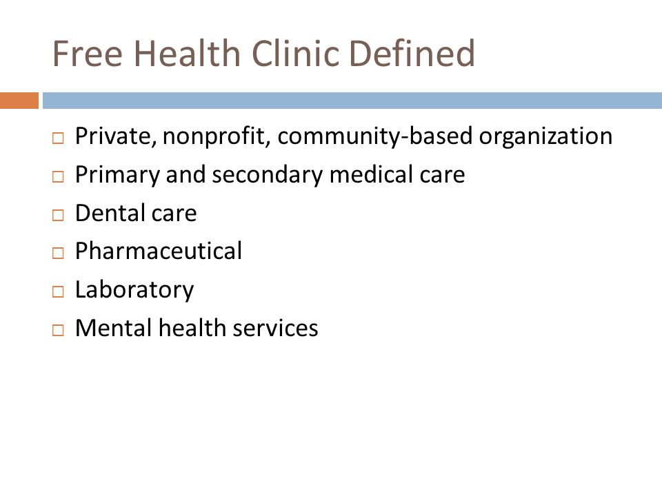 Free Health Clinic Defined Private, nonprofit, community-based organization Primary and secondary medical care Dental care Pharmaceutical Laboratory Mental health services