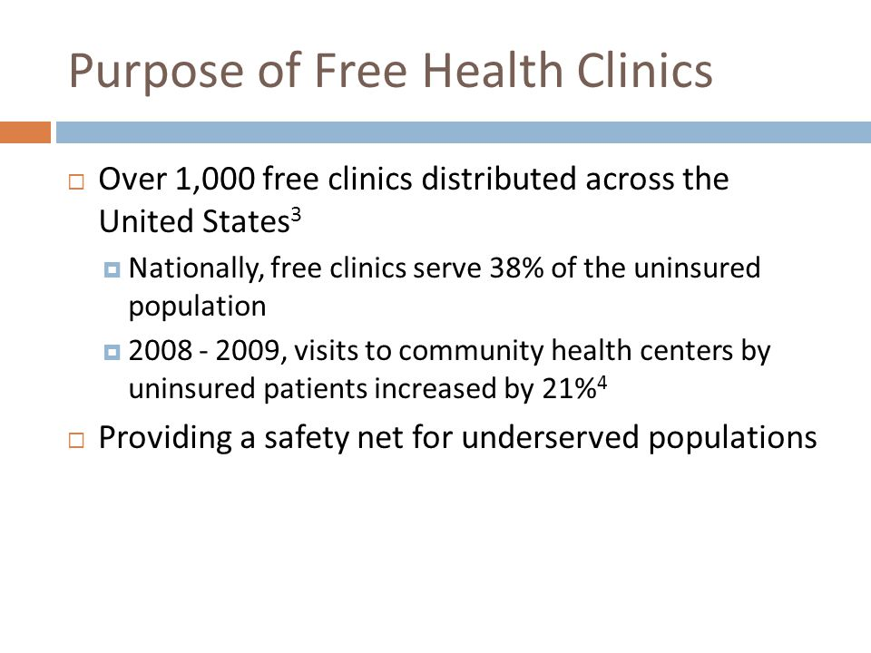 Purpose of Free Health Clinics Over 1,000 free clinics distributed across the United States 3 Nationally, free clinics serve 38% of the uninsured population 2008 - 2009, visits to community health centers by uninsured patients increased by 21% 4 Providing a safety net for underserved populations
