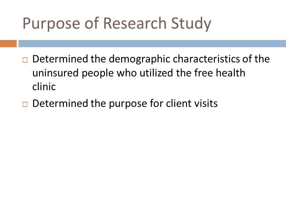 Purpose of Research Study Determined the demographic characteristics of the uninsured people who utilized the free health clinic Determined the purpose for client visits