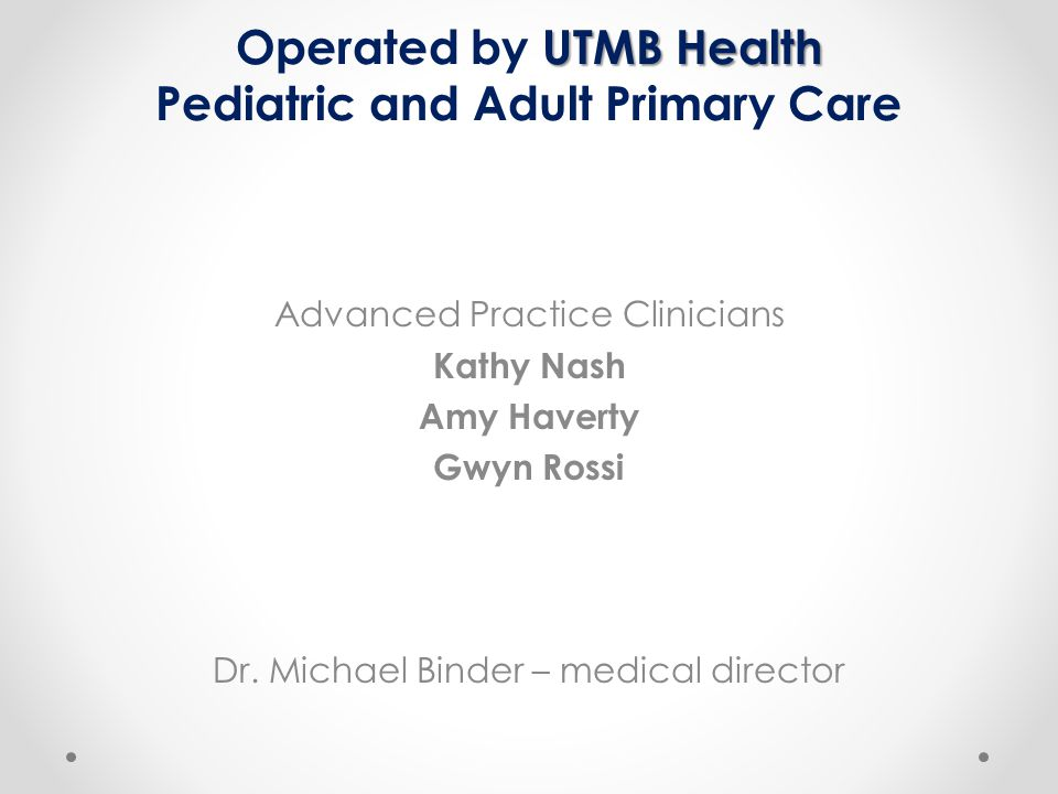 UTMB Health Operated by UTMB Health Pediatric and Adult Primary Care Advanced Practice Clinicians Kathy Nash Amy Haverty Gwyn Rossi Dr.