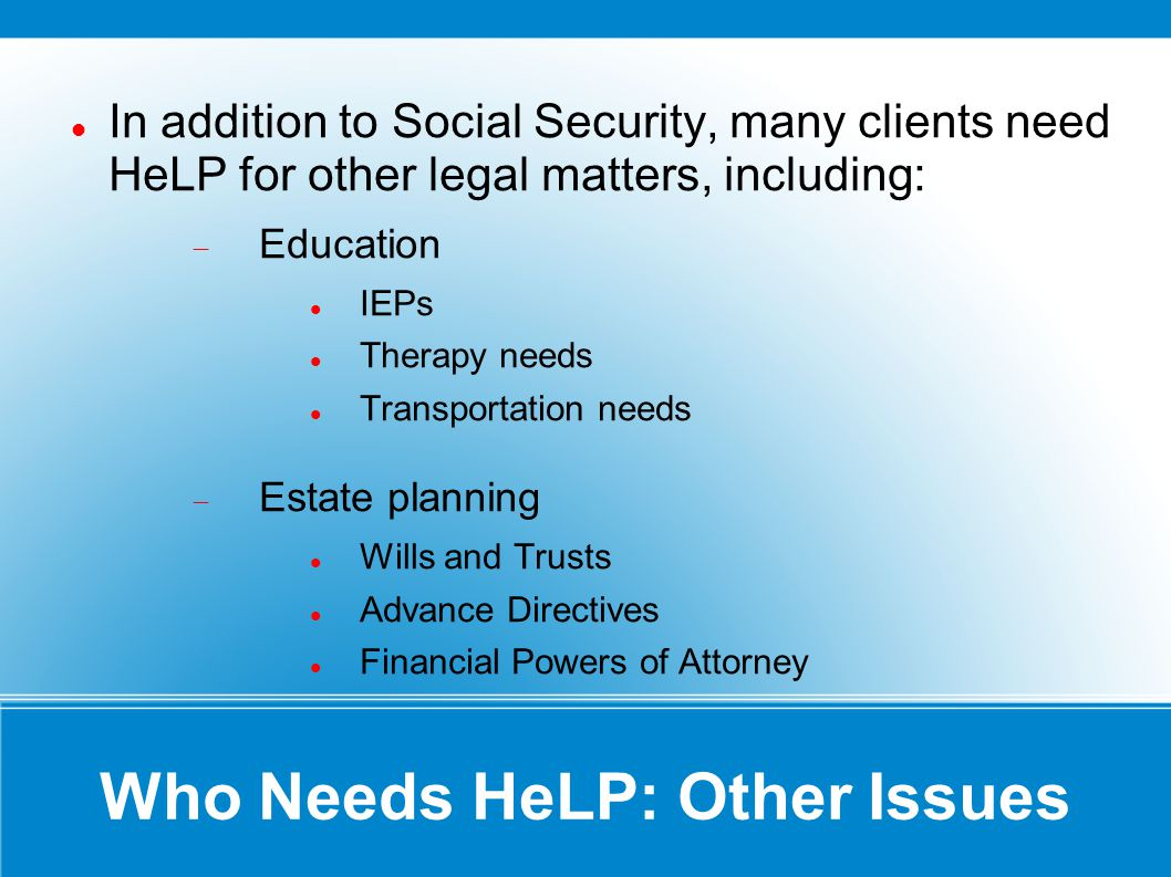 Who Needs HeLP: Other Issues In addition to Social Security, many clients need HeLP for other legal matters, including: Education IEPs Therapy needs Transportation needs Estate planning Wills and Trusts Advance Directives Financial Powers of Attorney