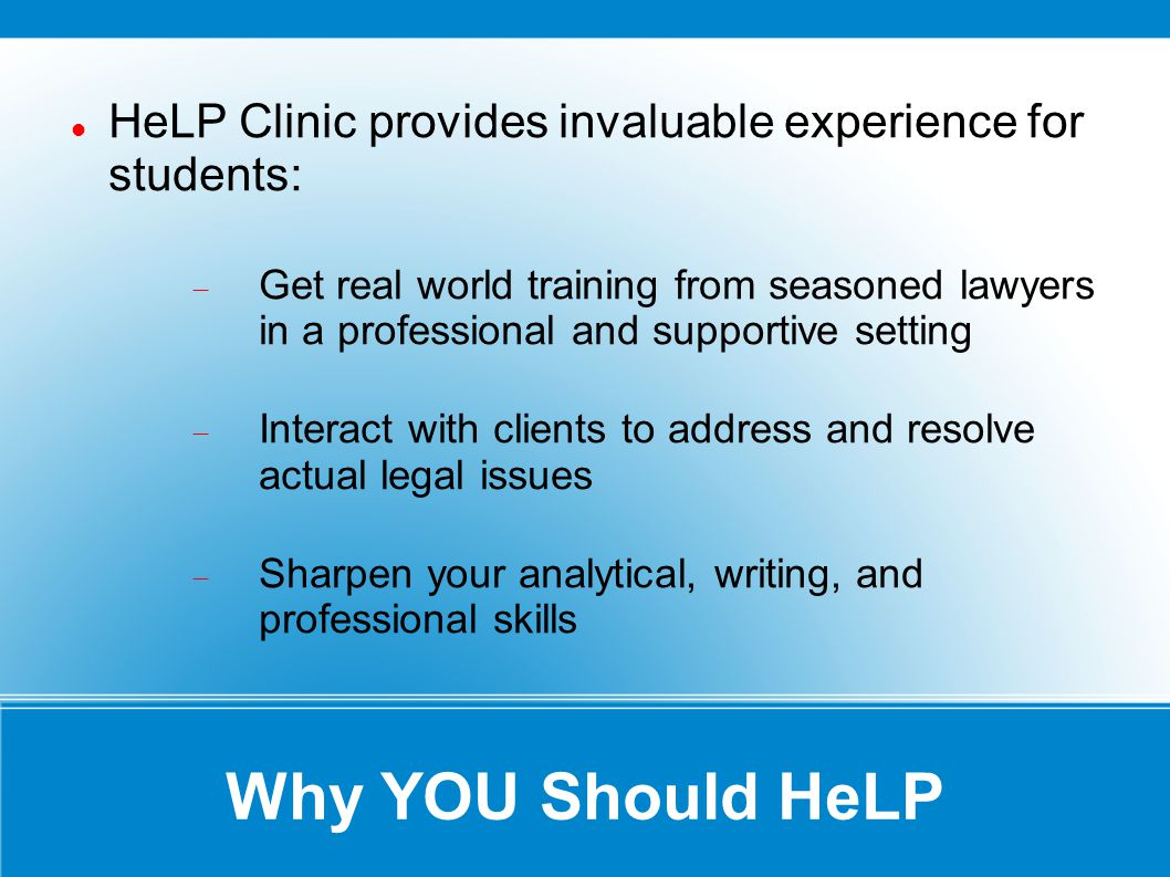 Why YOU Should HeLP HeLP Clinic provides invaluable experience for students: Get real world training from seasoned lawyers in a professional and supportive setting Interact with clients to address and resolve actual legal issues Sharpen your analytical, writing, and professional skills