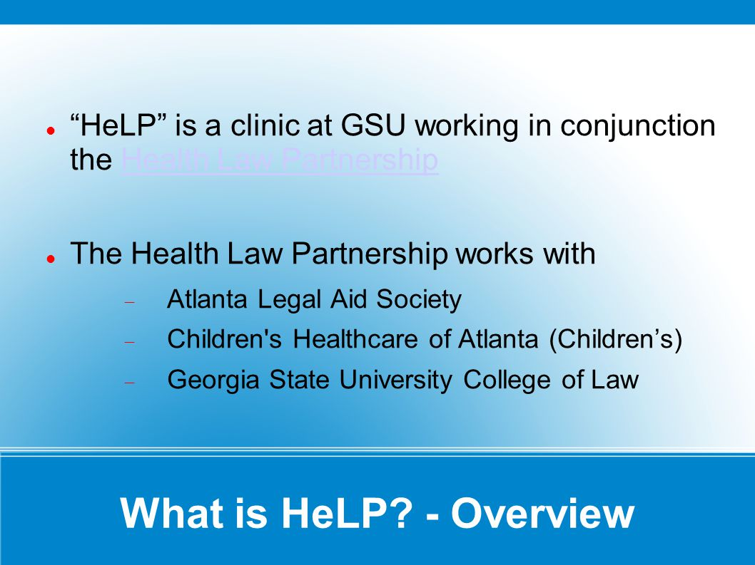 What is HeLP? - Overview HeLP is a clinic at GSU working in conjunction the Health Law PartnershipHealth Law Partnership The Health Law Partnership wo