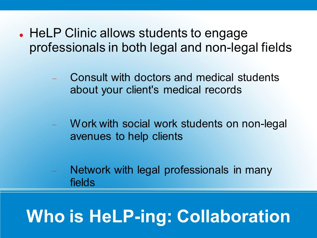 Where to find HeLP: Offices The HeLP Clinic is located on the 6 th floor of the College of Law HeLP has offices in all Childrens hospital locations Egleston Scottish Rite Hughes Spalding