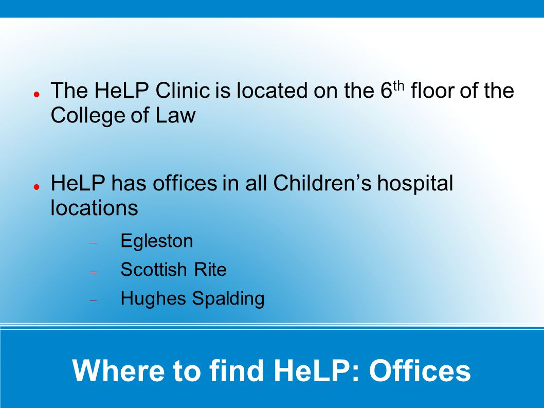 Where to find HeLP: Offices The HeLP Clinic is located on the 6 th floor of the College of Law HeLP has offices in all Childrens hospital locations Eg