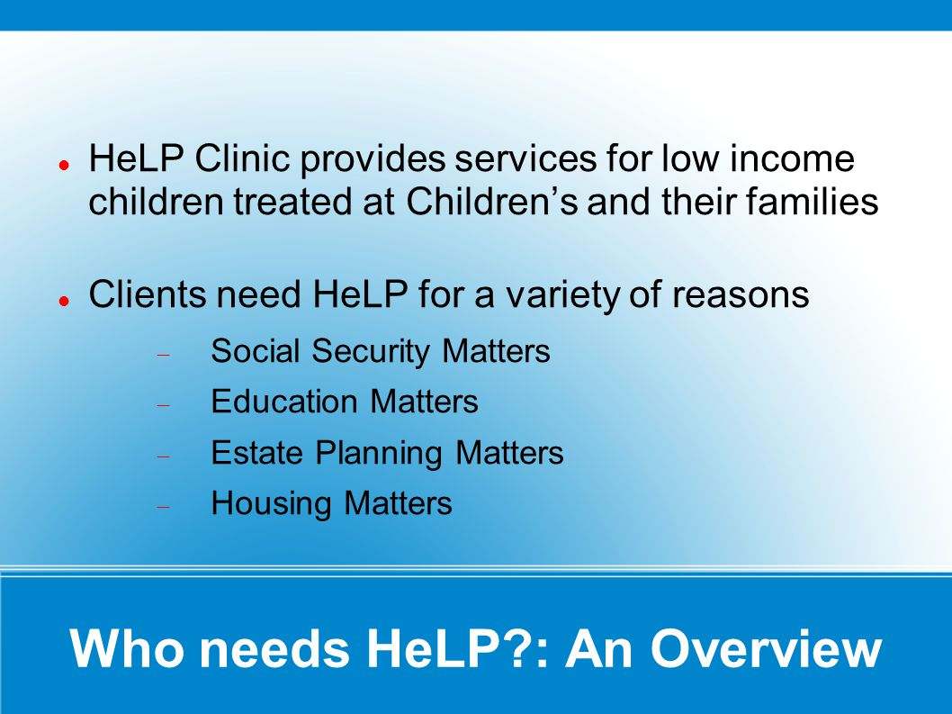 Who needs HeLP?: An Overview HeLP Clinic provides services for low income children treated at Childrens and their families Clients need HeLP for a variety of reasons Social Security Matters Education Matters Estate Planning Matters Housing Matters