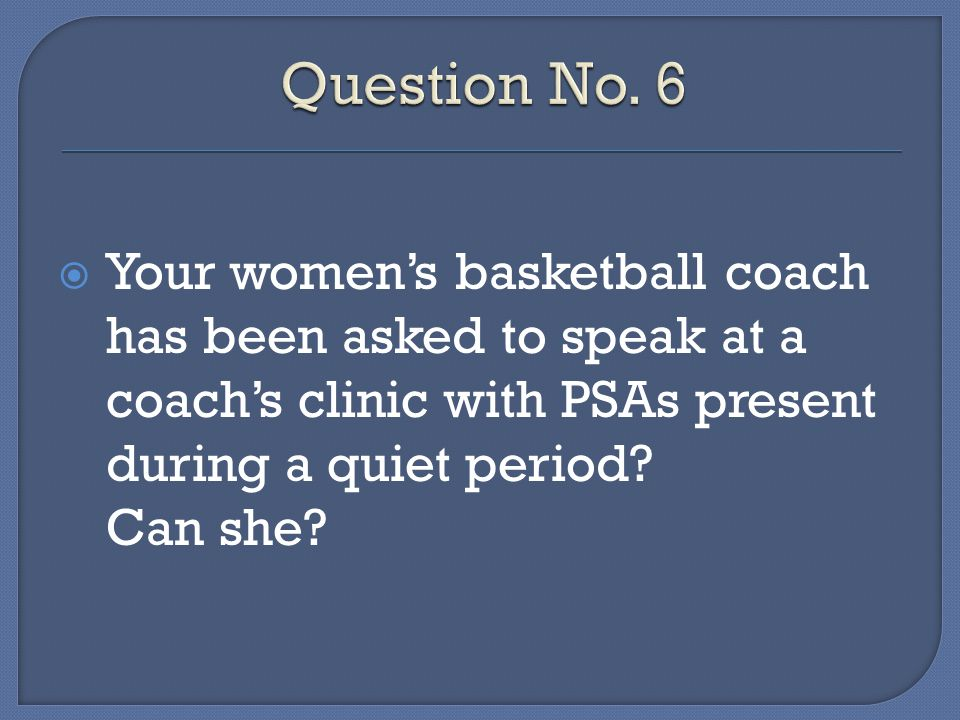 Your womens basketball coach has been asked to speak at a coachs clinic with PSAs present during a quiet period.