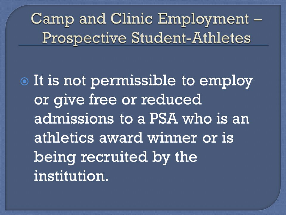 It is not permissible to employ or give free or reduced admissions to a PSA who is an athletics award winner or is being recruited by the institution.