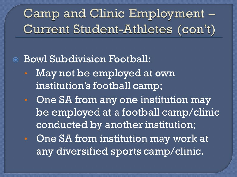 Bowl Subdivision Football: May not be employed at own institutions football camp; One SA from any one institution may be employed at a football camp/clinic conducted by another institution; One SA from institution may work at any diversified sports camp/clinic.