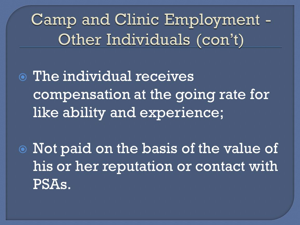 The individual receives compensation at the going rate for like ability and experience; Not paid on the basis of the value of his or her reputation or contact with PSAs.