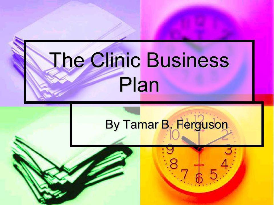 The Clinic Business Plan By Tamar B. Ferguson