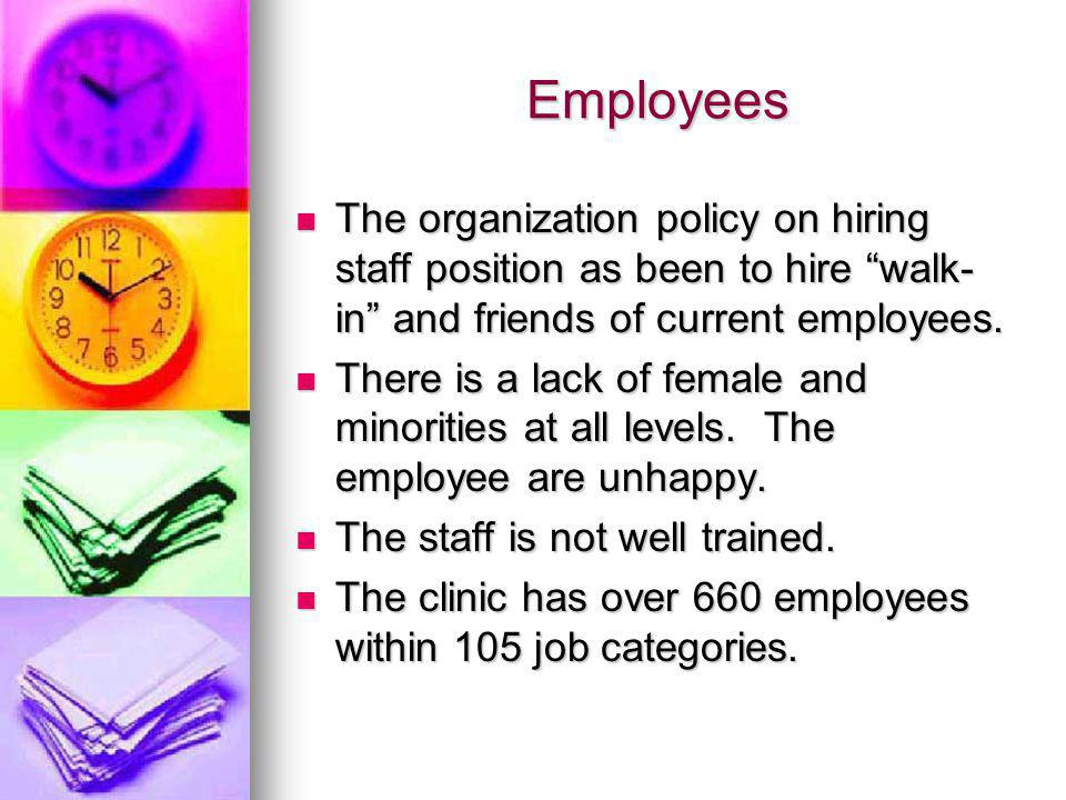 Employees The organization policy on hiring staff position as been to hire walk- in and friends of current employees.