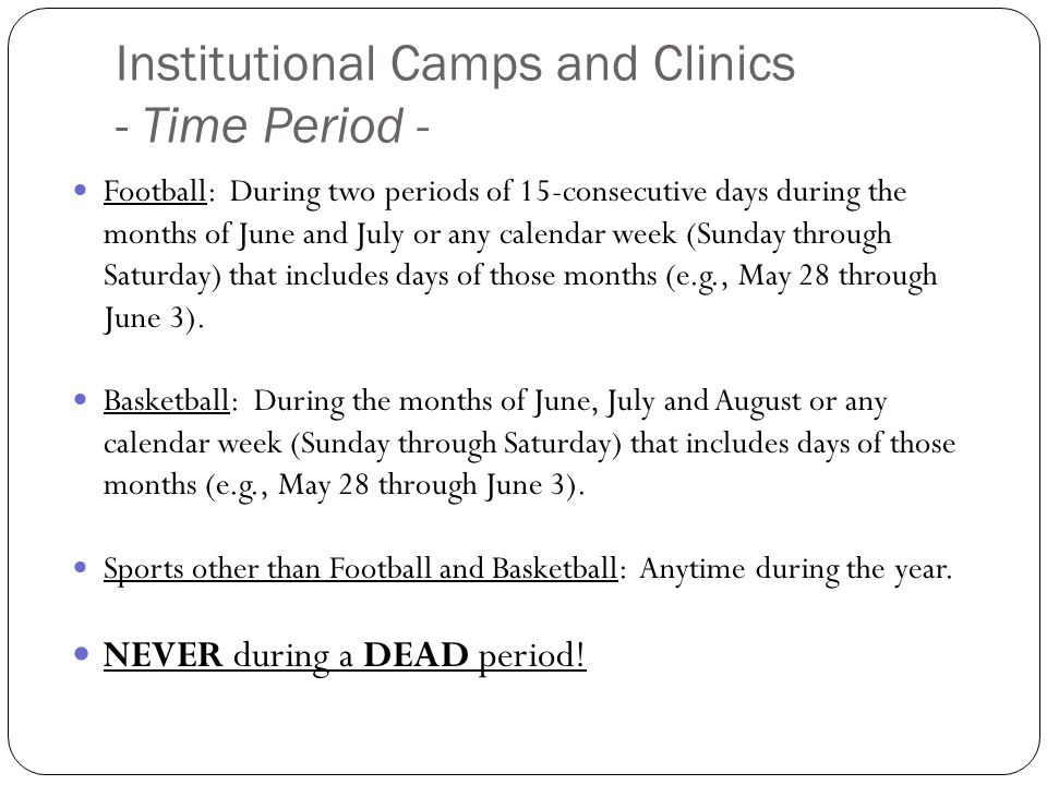 Institutional Camps and Clinics - Time Period - Football: During two periods of 15-consecutive days during the months of June and July or any calendar week (Sunday through Saturday) that includes days of those months (e.g., May 28 through June 3).