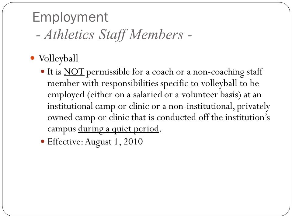 Employment - Athletics Staff Members - Volleyball It is NOT permissible for a coach or a non-coaching staff member with responsibilities specific to volleyball to be employed (either on a salaried or a volunteer basis) at an institutional camp or clinic or a non-institutional, privately owned camp or clinic that is conducted off the institutions campus during a quiet period.
