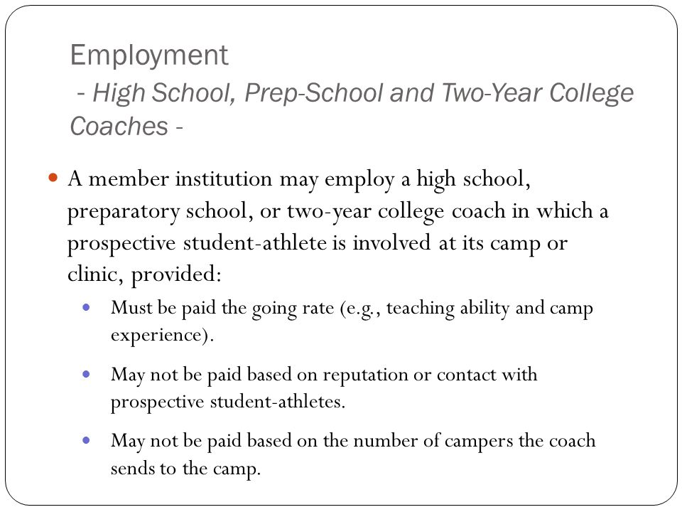 Employment - High School, Prep-School and Two-Year College Coaches - A member institution may employ a high school, preparatory school, or two-year college coach in which a prospective student-athlete is involved at its camp or clinic, provided: Must be paid the going rate (e.g., teaching ability and camp experience).