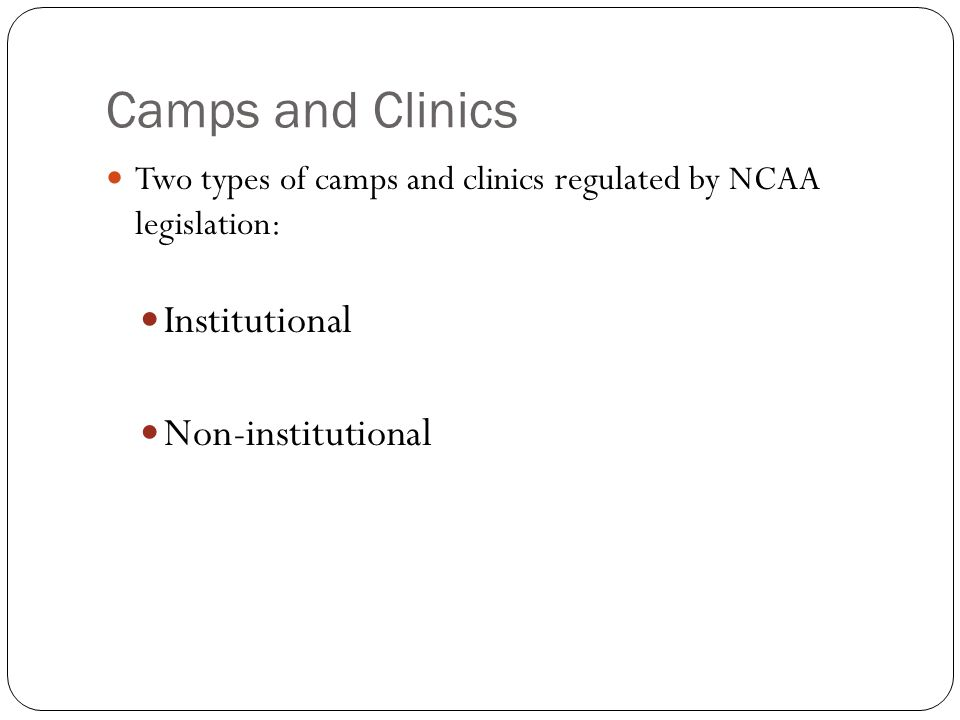 Camps and Clinics Two types of camps and clinics regulated by NCAA legislation: Institutional Non-institutional