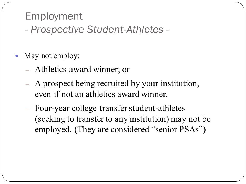 Employment - Prospective Student-Athletes - May not employ: – Athletics award winner; or – A prospect being recruited by your institution, even if not an athletics award winner.