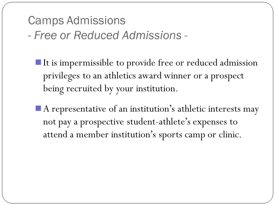 Camps Admissions - Free or Reduced Admissions - It is impermissible to provide free or reduced admission privileges to an athletics award winner or a prospect being recruited by your institution.