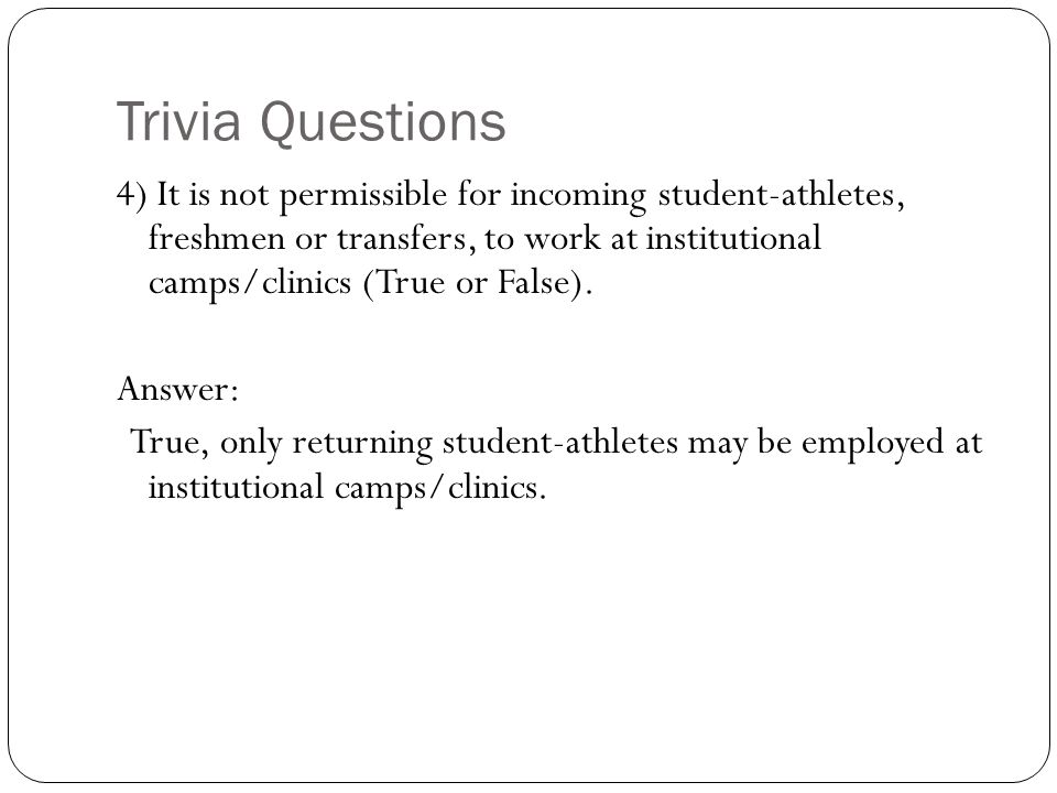 Trivia Questions 4) It is not permissible for incoming student-athletes, freshmen or transfers, to work at institutional camps/clinics (True or False)
