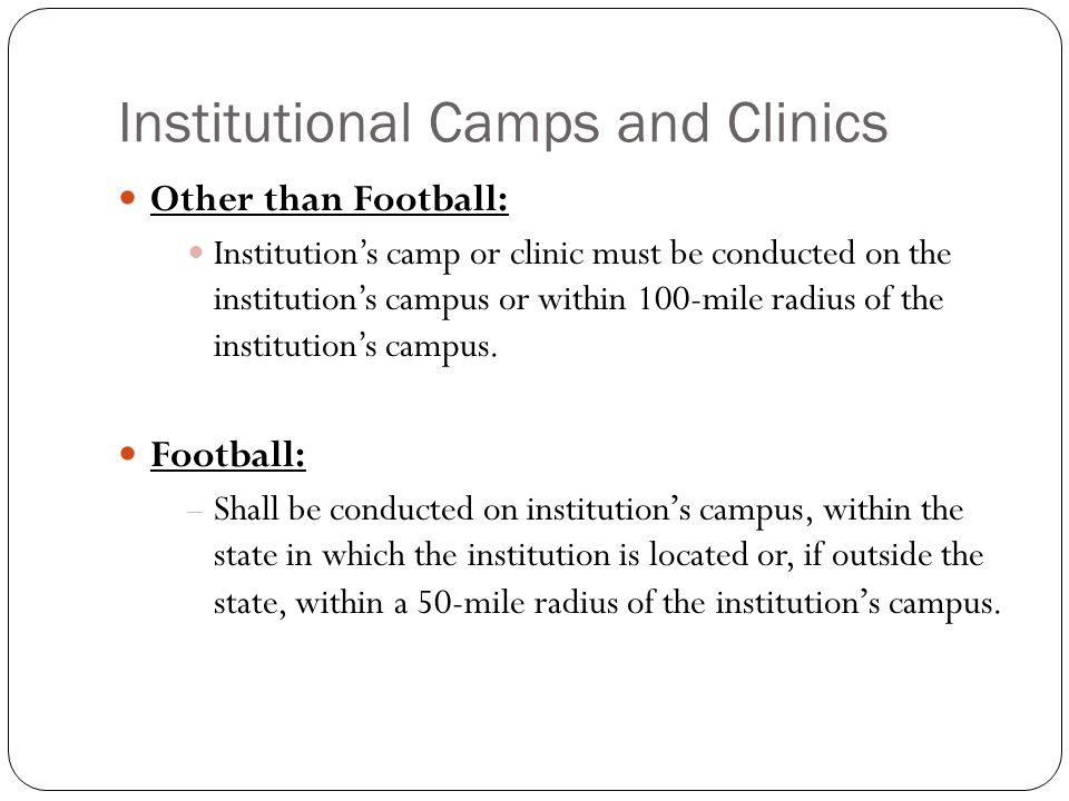 Institutional Camps and Clinics Other than Football: Institutions camp or clinic must be conducted on the institutions campus or within 100-mile radius of the institutions campus.