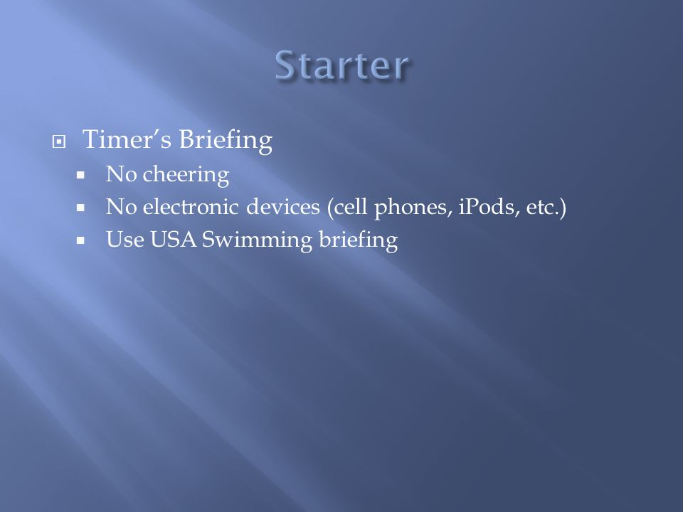 Timers Briefing No cheering No electronic devices (cell phones, iPods, etc.) Use USA Swimming briefing