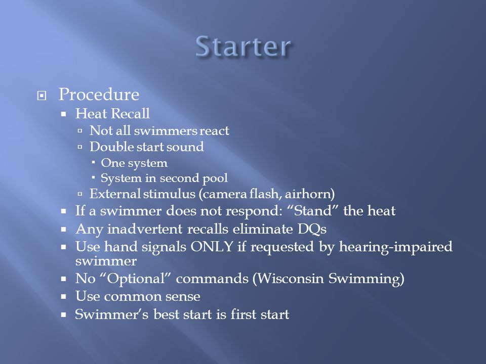 Procedure Heat Recall Not all swimmers react Double start sound One system System in second pool External stimulus (camera flash, airhorn) If a swimmer does not respond: Stand the heat Any inadvertent recalls eliminate DQs Use hand signals ONLY if requested by hearing-impaired swimmer No Optional commands (Wisconsin Swimming) Use common sense Swimmers best start is first start