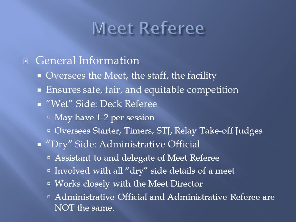 General Information Oversees the Meet, the staff, the facility Ensures safe, fair, and equitable competition Wet Side: Deck Referee May have 1-2 per session Oversees Starter, Timers, STJ, Relay Take-off Judges Dry Side: Administrative Official Assistant to and delegate of Meet Referee Involved with all dry side details of a meet Works closely with the Meet Director Administrative Official and Administrative Referee are NOT the same.