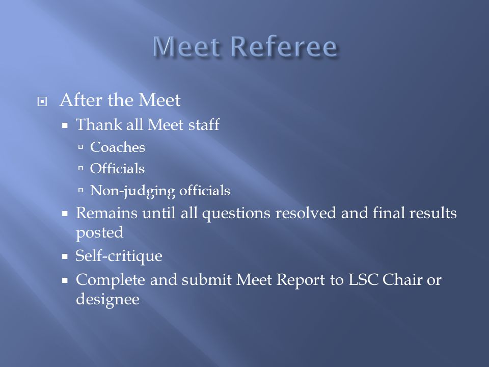 After the Meet Thank all Meet staff Coaches Officials Non-judging officials Remains until all questions resolved and final results posted Self-critique Complete and submit Meet Report to LSC Chair or designee