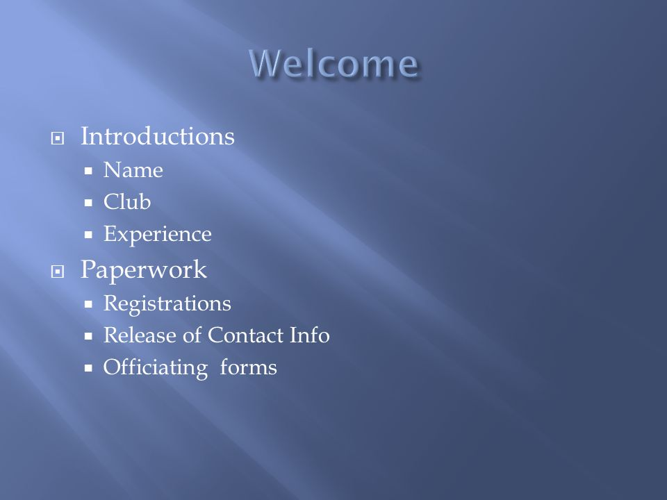 Introductions Name Club Experience Paperwork Registrations Release of Contact Info Officiating forms